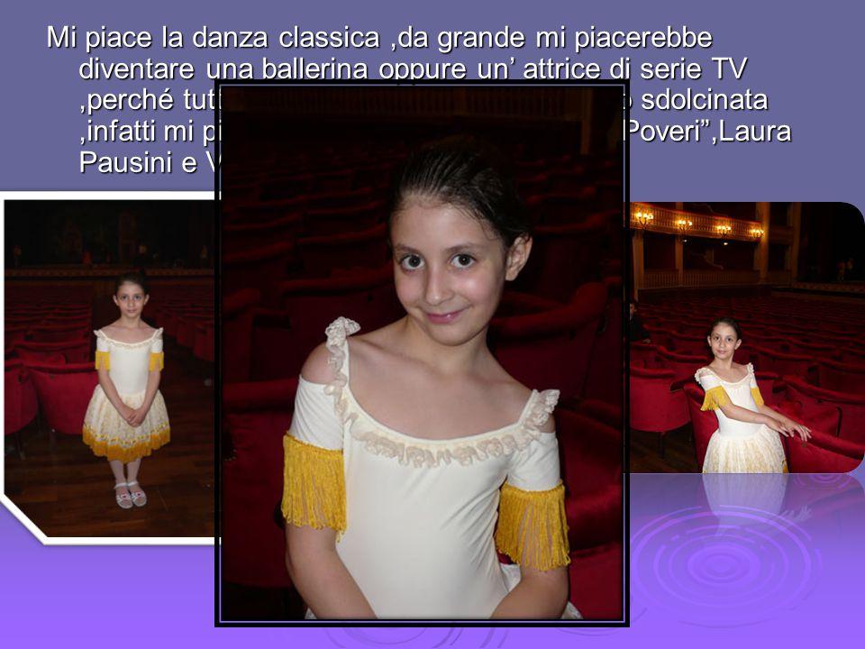 Mi piace la danza classica ,da grande mi piacerebbe diventare una ballerina oppure un' attrice di serie TV ,perché tutti mi dicono che ho talento.