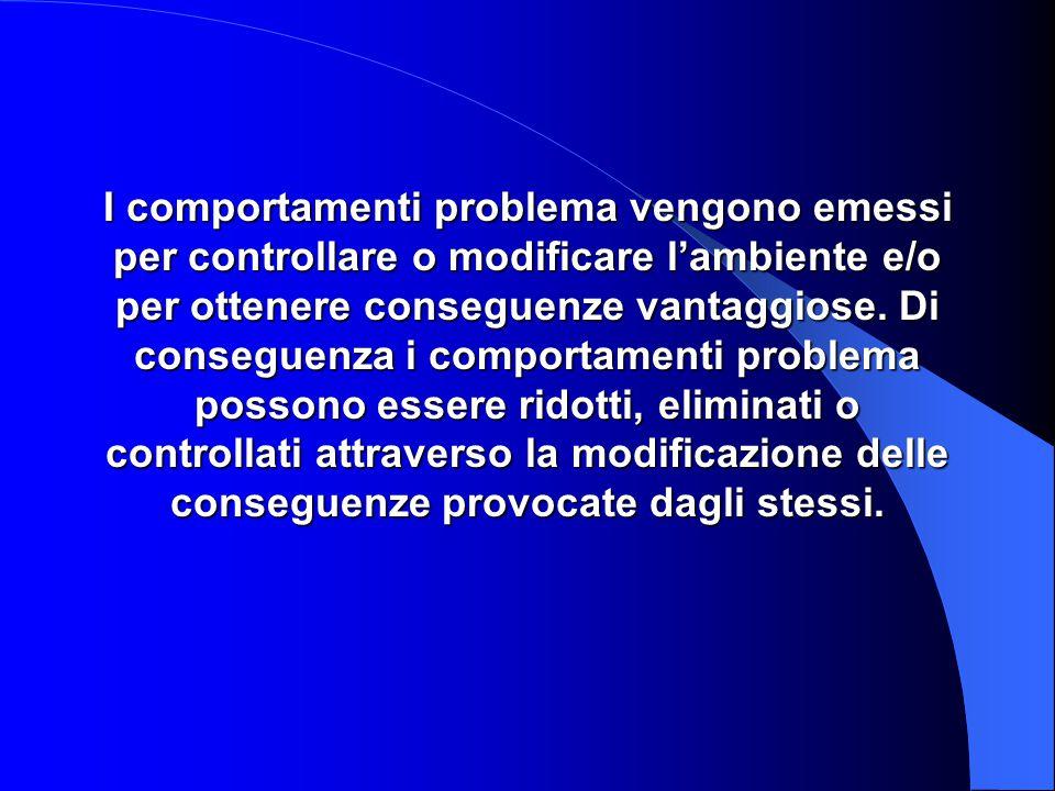 I comportamenti problema vengono emessi per controllare o modificare l'ambiente e/o per ottenere conseguenze vantaggiose.
