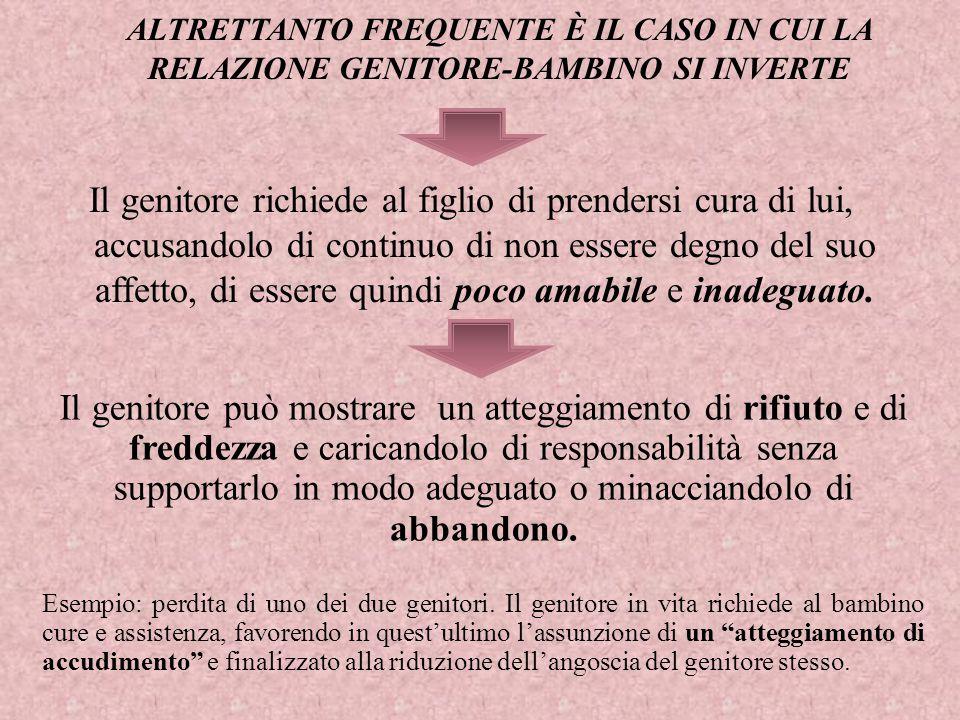 ALTRETTANTO FREQUENTE È IL CASO IN CUI LA RELAZIONE GENITORE-BAMBINO SI INVERTE