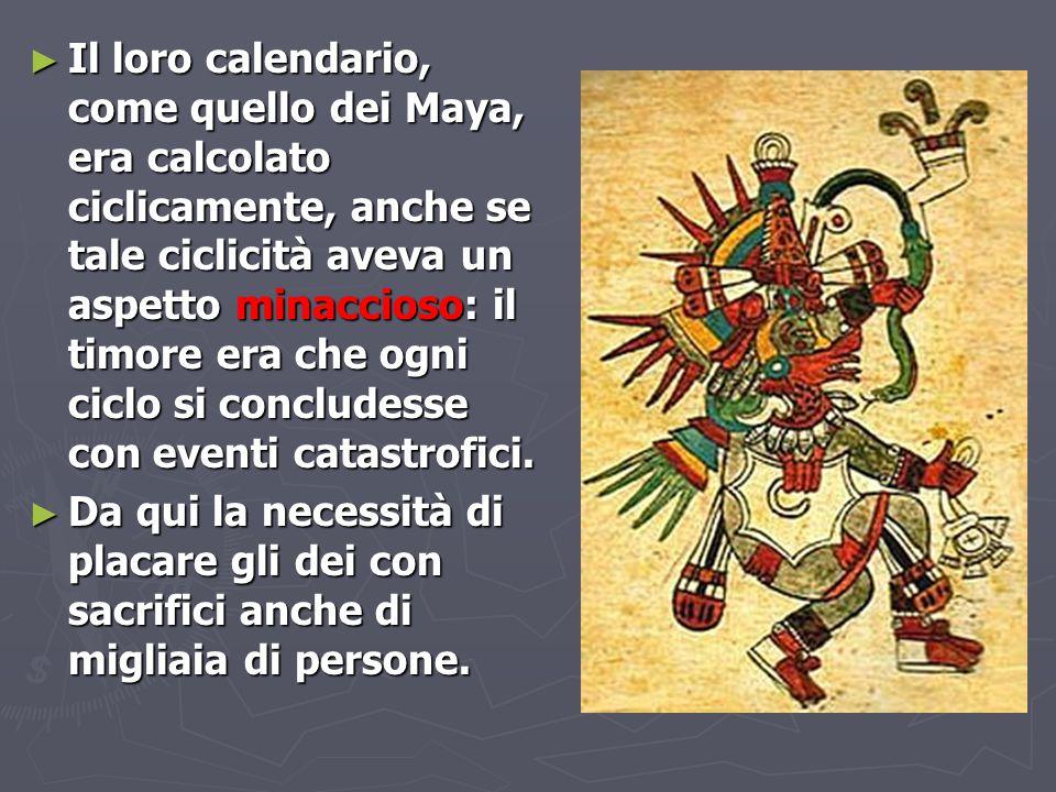 Il loro calendario, come quello dei Maya, era calcolato ciclicamente, anche se tale ciclicità aveva un aspetto minaccioso: il timore era che ogni ciclo si concludesse con eventi catastrofici.