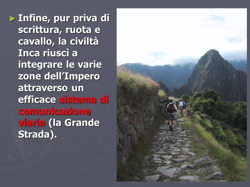 Infine, pur priva di scrittura, ruota e cavallo, la civiltà Inca riuscì a integrare le varie zone dell'Impero attraverso un efficace sistema di comunicazione viaria (la Grande Strada).