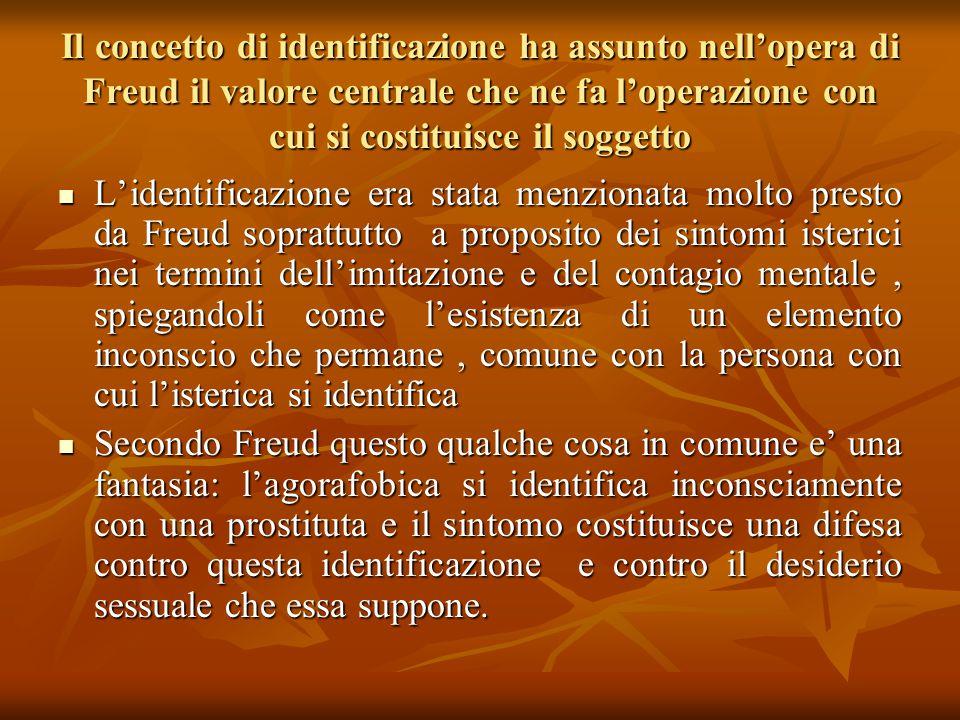 Il concetto di identificazione ha assunto nell'opera di Freud il valore centrale che ne fa l'operazione con cui si costituisce il soggetto