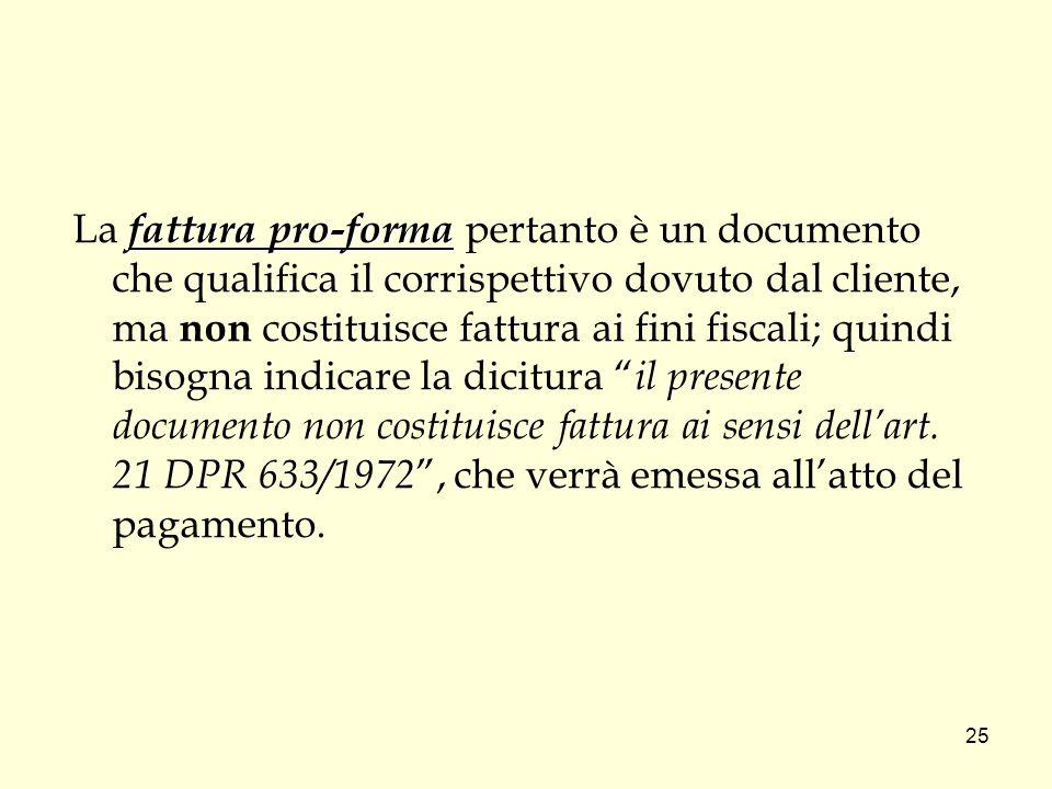 La fattura pro-forma pertanto è un documento che qualifica il corrispettivo dovuto dal cliente, ma non costituisce fattura ai fini fiscali; quindi bisogna indicare la dicitura il presente documento non costituisce fattura ai sensi dell'art.