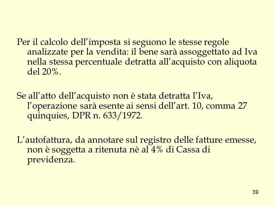 Per il calcolo dell'imposta si seguono le stesse regole analizzate per la vendita: il bene sarà assoggettato ad Iva nella stessa percentuale detratta all'acquisto con aliquota del 20%.