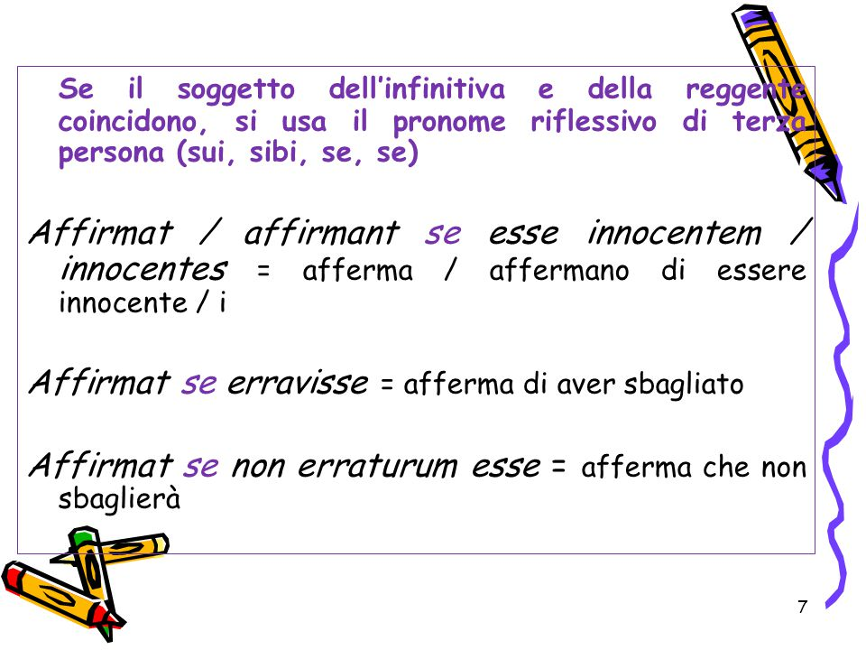 Se il soggetto dell'infinitiva e della reggente coincidono, si usa il pronome riflessivo di terza persona (sui, sibi, se, se)