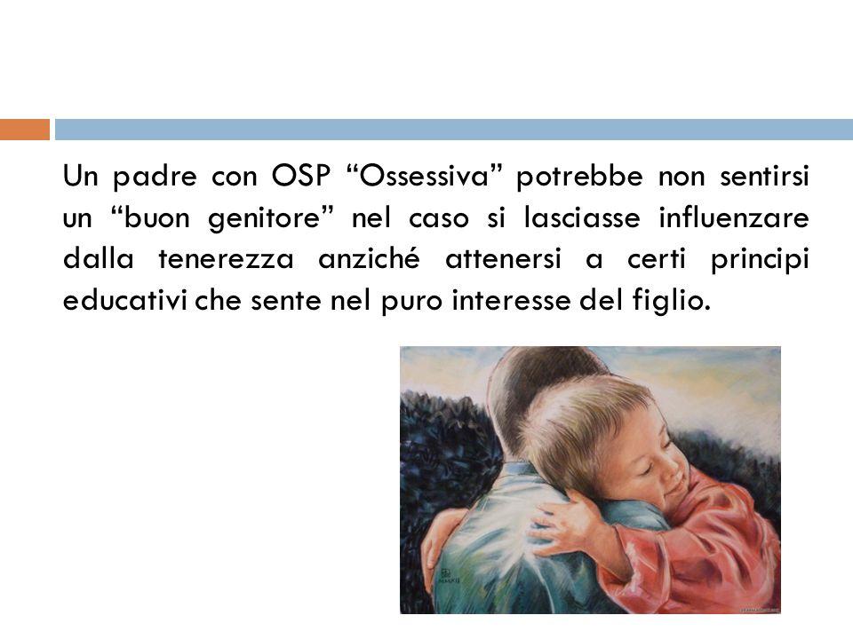 Un padre con OSP Ossessiva potrebbe non sentirsi un buon genitore nel caso si lasciasse influenzare dalla tenerezza anziché attenersi a certi principi educativi che sente nel puro interesse del figlio.