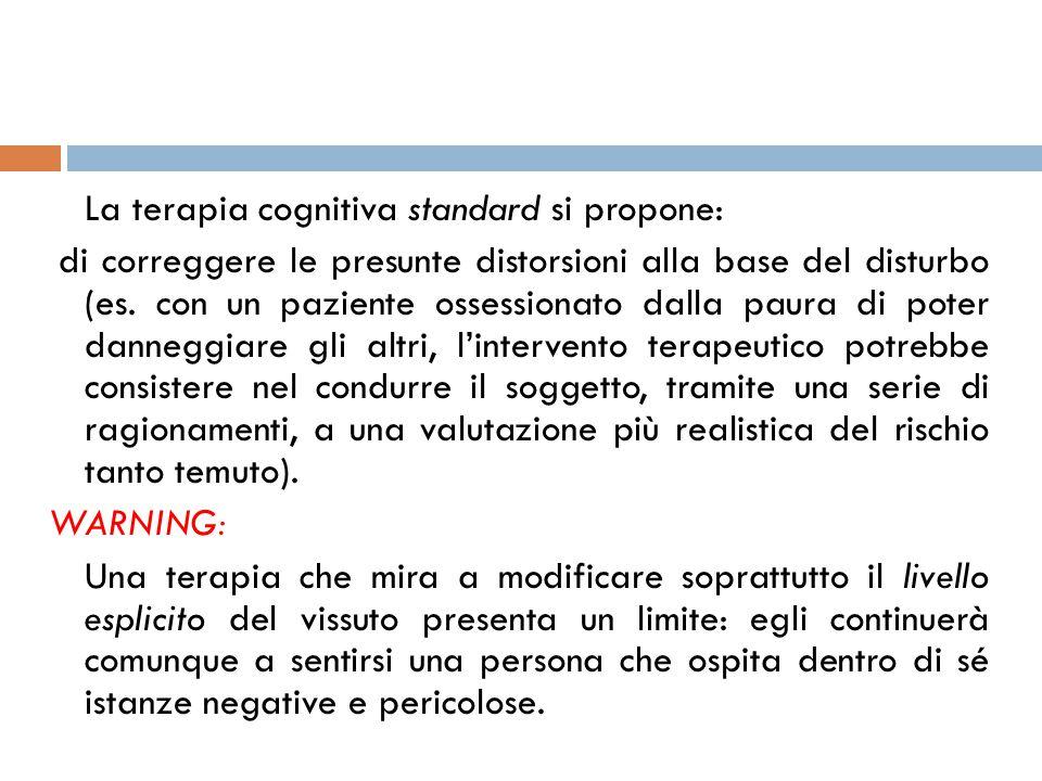 La terapia cognitiva standard si propone: di correggere le presunte distorsioni alla base del disturbo (es.