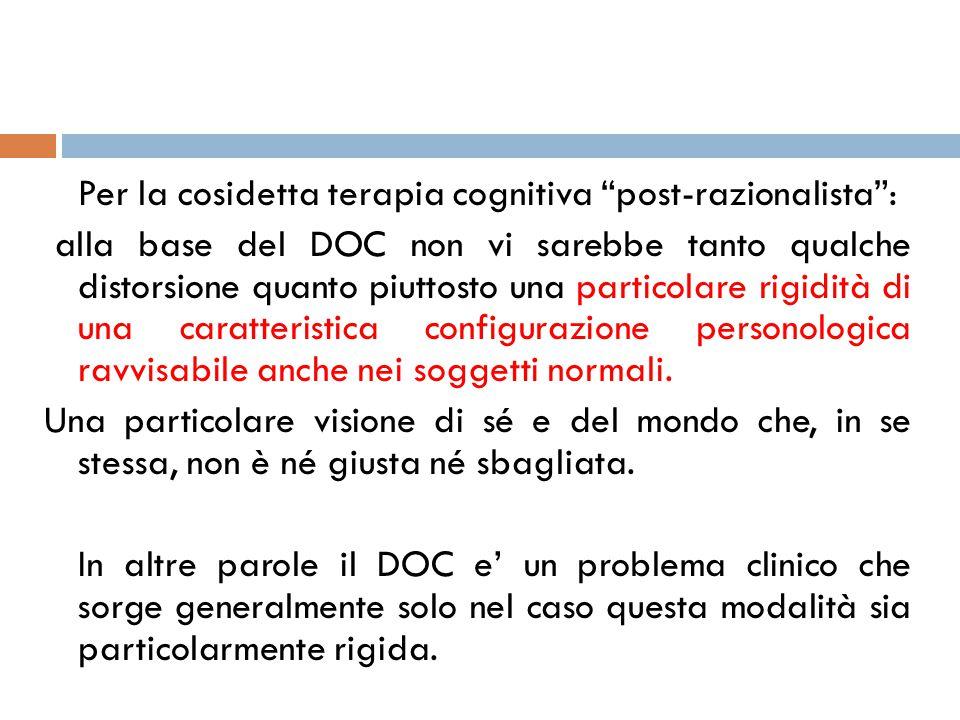 Per la cosidetta terapia cognitiva post-razionalista : alla base del DOC non vi sarebbe tanto qualche distorsione quanto piuttosto una particolare rigidità di una caratteristica configurazione personologica ravvisabile anche nei soggetti normali.