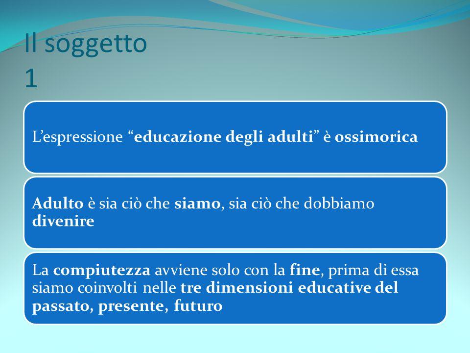 Il soggetto 1 L'espressione educazione degli adulti è ossimorica