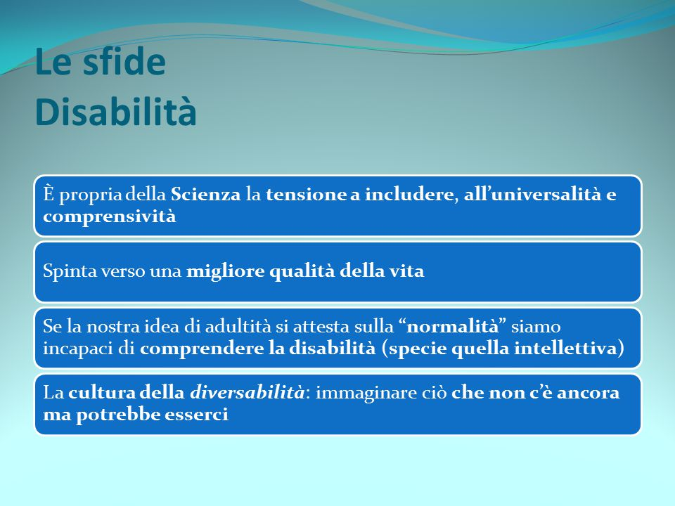 Le sfide Disabilità È propria della Scienza la tensione a includere, all'universalità e comprensività.
