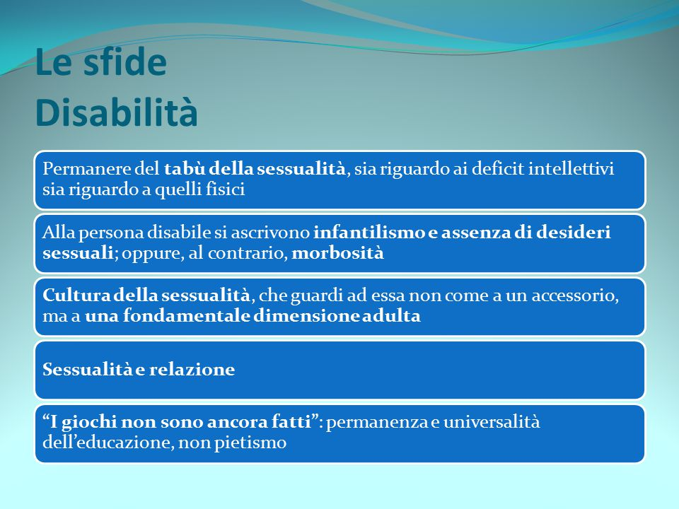 Le sfide Disabilità Permanere del tabù della sessualità, sia riguardo ai deficit intellettivi sia riguardo a quelli fisici.