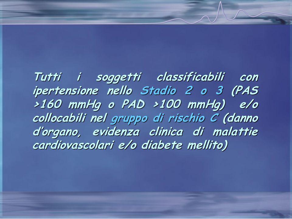 Tutti i soggetti classificabili con ipertensione nello Stadio 2 o 3 (PAS >160 mmHg o PAD >100 mmHg) e/o collocabili nel gruppo di rischio C (danno d'organo, evidenza clinica di malattie cardiovascolari e/o diabete mellito)
