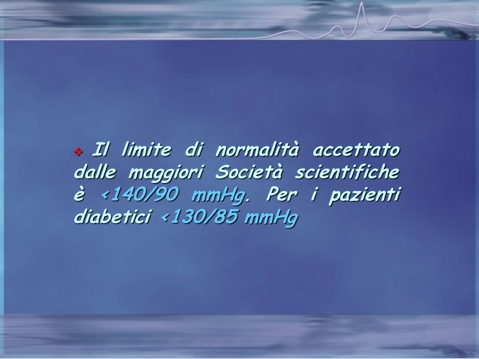 Il limite di normalità accettato dalle maggiori Società scientifiche è <140/90 mmHg.