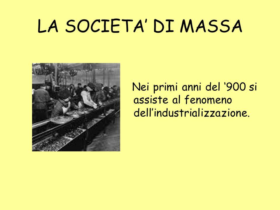 LA SOCIETA' DI MASSA Nei primi anni del '900 si assiste al fenomeno dell'industrializzazione.