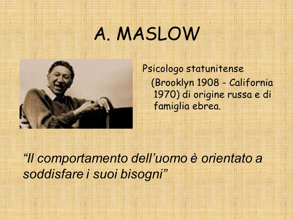 A. MASLOW Psicologo statunitense. (Brooklyn 1908 - California 1970) di origine russa e di famiglia ebrea.
