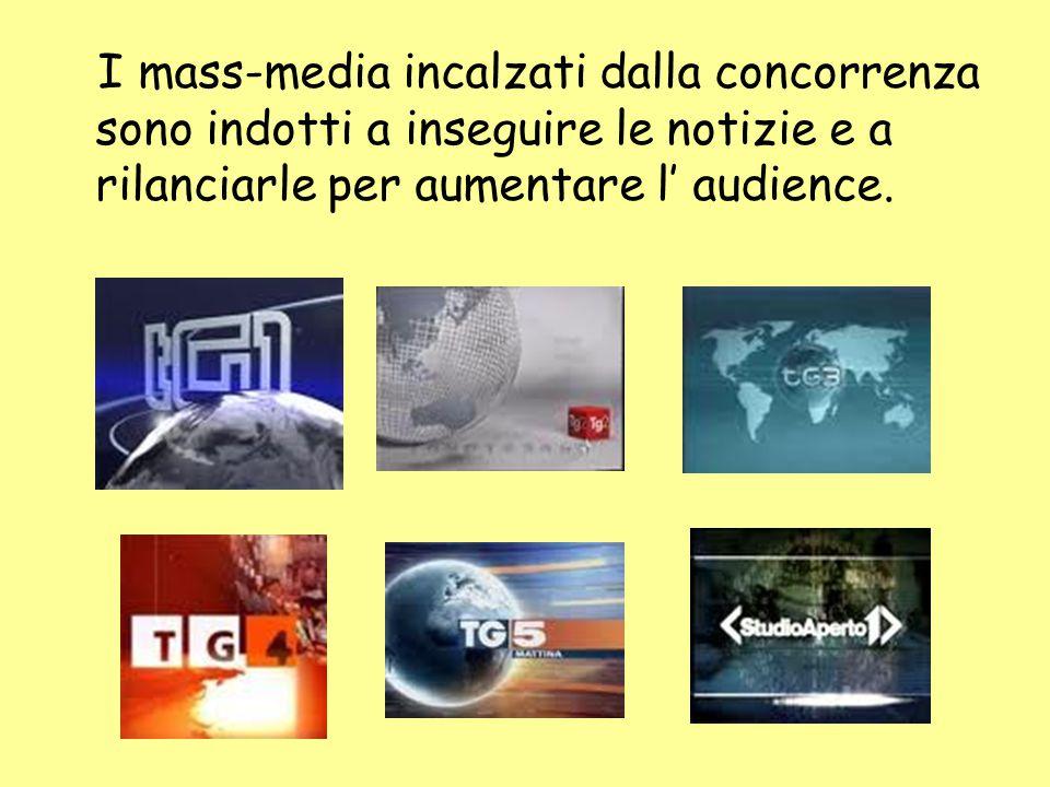 I mass-media incalzati dalla concorrenza sono indotti a inseguire le notizie e a rilanciarle per aumentare l' audience.