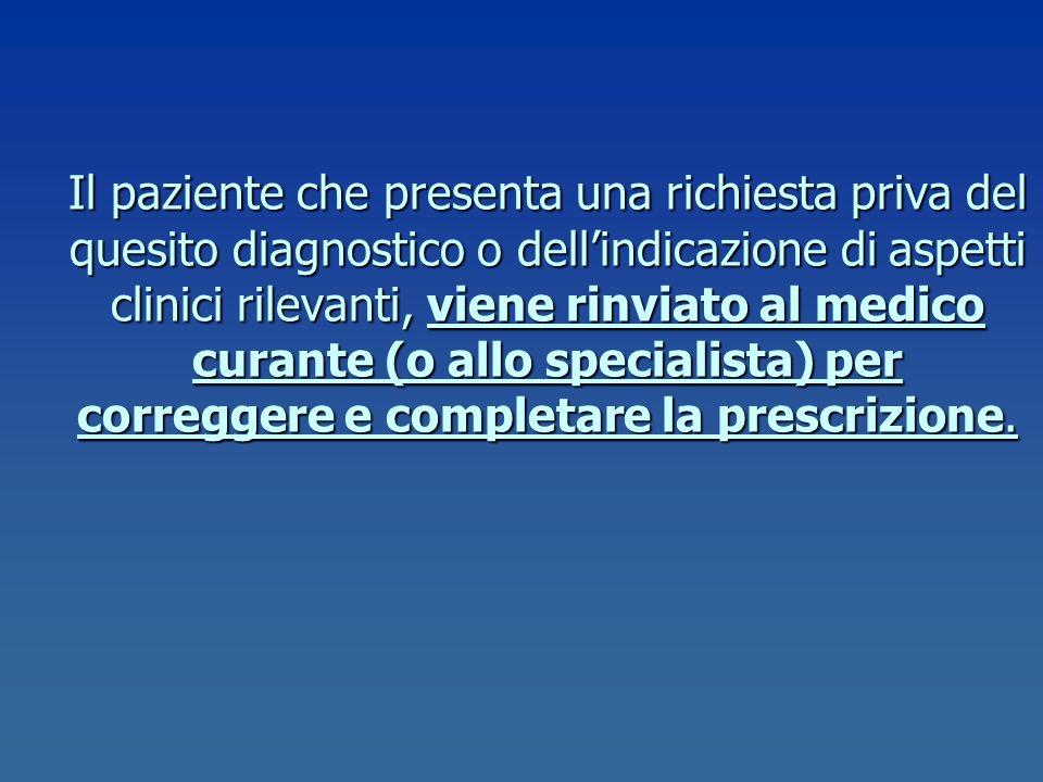 Il paziente che presenta una richiesta priva del quesito diagnostico o dell'indicazione di aspetti clinici rilevanti, viene rinviato al medico curante (o allo specialista) per correggere e completare la prescrizione.