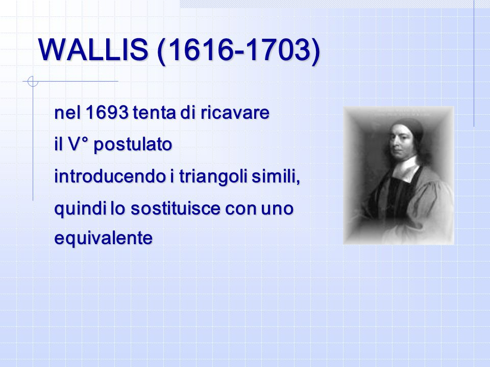 WALLIS (1616-1703) nel 1693 tenta di ricavare il V° postulato