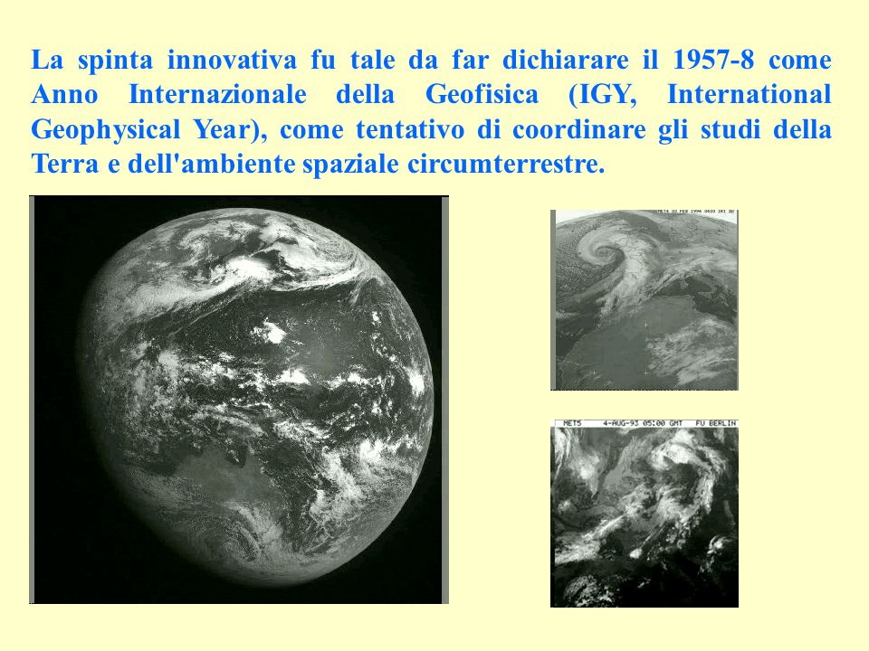 La spinta innovativa fu tale da far dichiarare il 1957-8 come Anno Internazionale della Geofisica (IGY, International Geophysical Year), come tentativo di coordinare gli studi della Terra e dell ambiente spaziale circumterrestre.