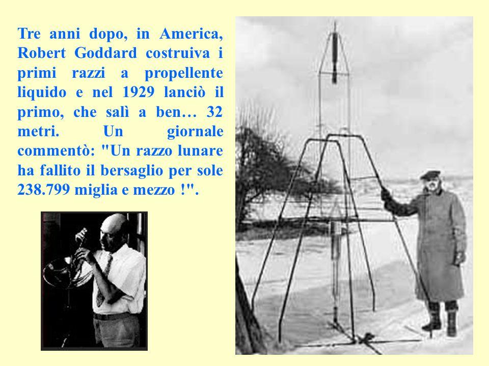 Tre anni dopo, in America, Robert Goddard costruiva i primi razzi a propellente liquido e nel 1929 lanciò il primo, che salì a ben… 32 metri.