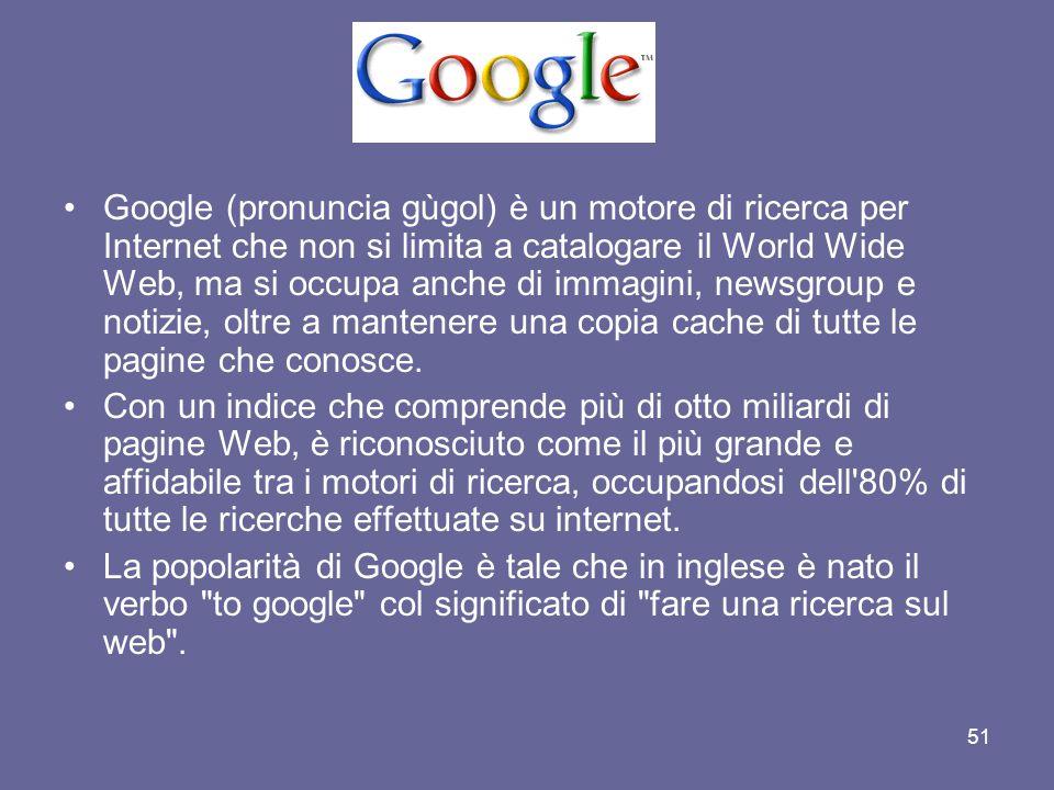 Google (pronuncia gùgol) è un motore di ricerca per Internet che non si limita a catalogare il World Wide Web, ma si occupa anche di immagini, newsgroup e notizie, oltre a mantenere una copia cache di tutte le pagine che conosce.