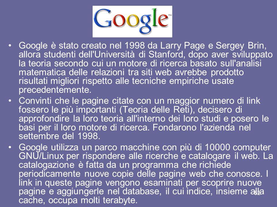 Google è stato creato nel 1998 da Larry Page e Sergey Brin, allora studenti dell Università di Stanford, dopo aver sviluppato la teoria secondo cui un motore di ricerca basato sull analisi matematica delle relazioni tra siti web avrebbe prodotto risultati migliori rispetto alle tecniche empiriche usate precedentemente.