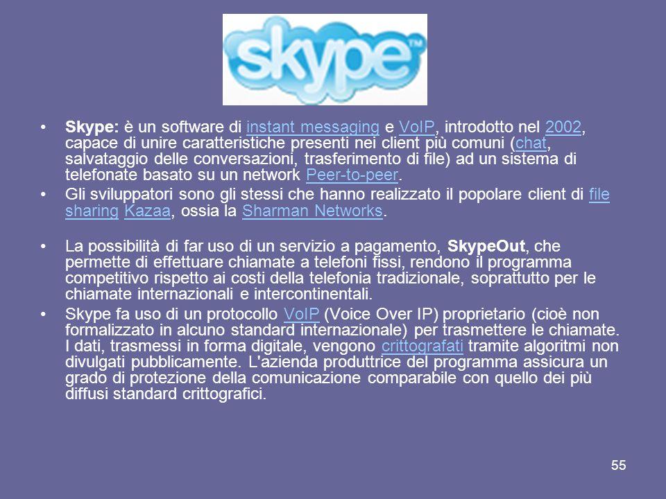 Skype: è un software di instant messaging e VoIP, introdotto nel 2002, capace di unire caratteristiche presenti nei client più comuni (chat, salvataggio delle conversazioni, trasferimento di file) ad un sistema di telefonate basato su un network Peer-to-peer.