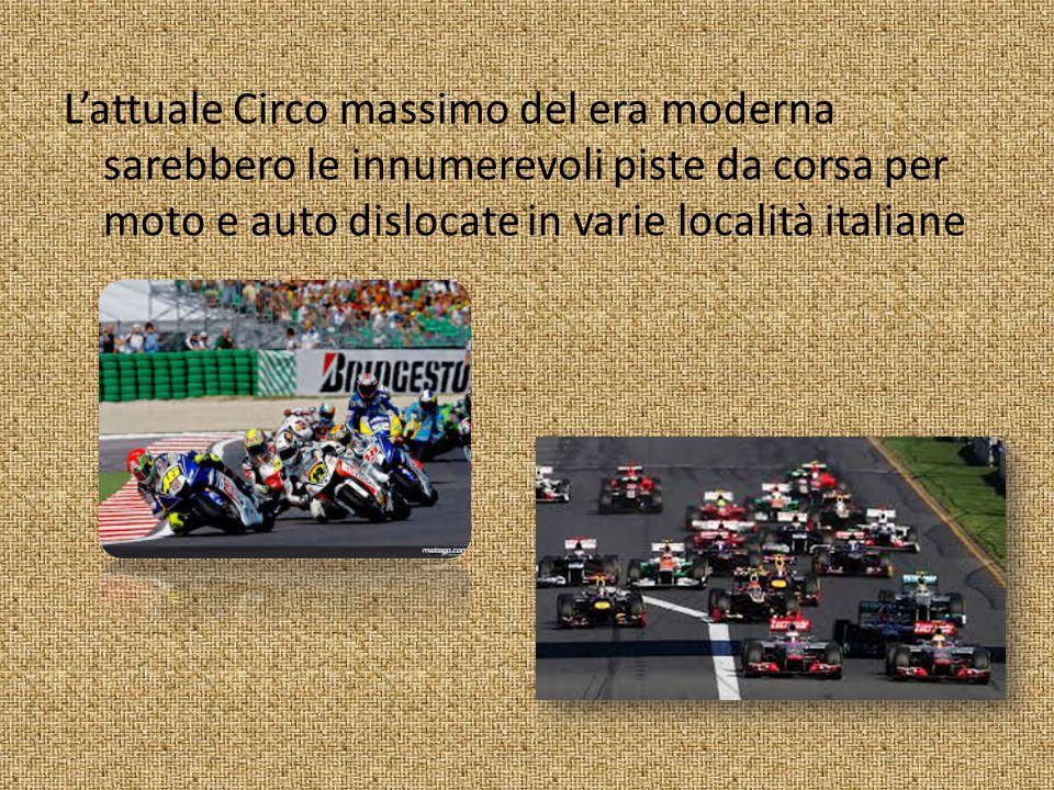 L'attuale Circo massimo del era moderna sarebbero le innumerevoli piste da corsa per moto e auto dislocate in varie località italiane