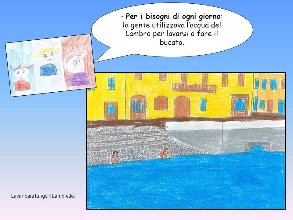- Per i bisogni di ogni giorno: la gente utilizzava l'acqua del Lambro per lavarsi o fare il bucato.