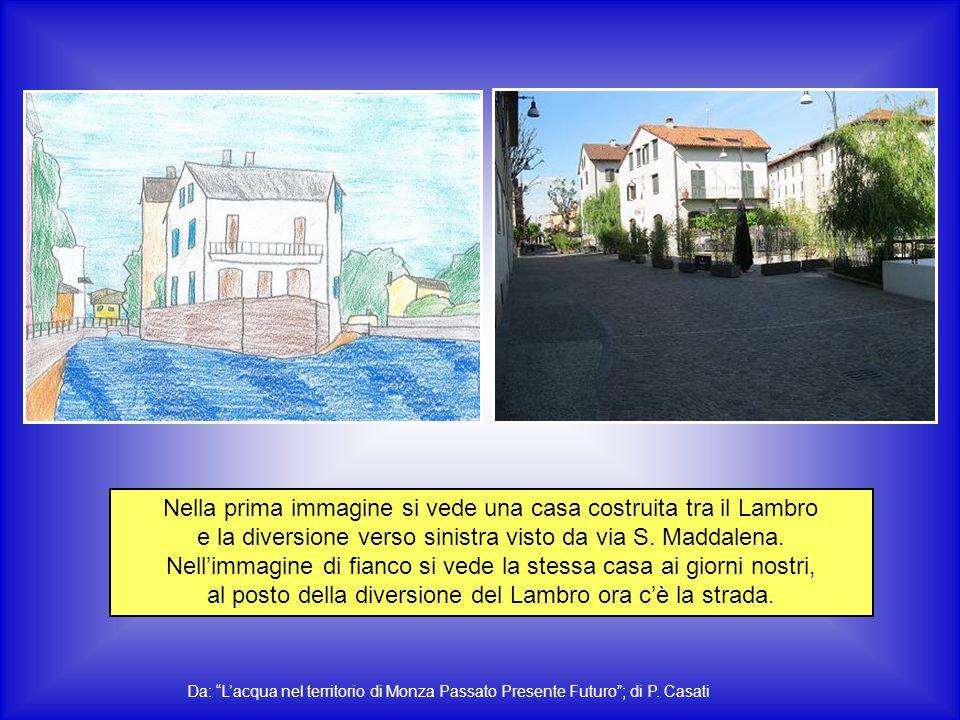 Nella prima immagine si vede una casa costruita tra il Lambro e la diversione verso sinistra visto da via S. Maddalena. Nell'immagine di fianco si vede la stessa casa ai giorni nostri, al posto della diversione del Lambro ora c'è la strada.