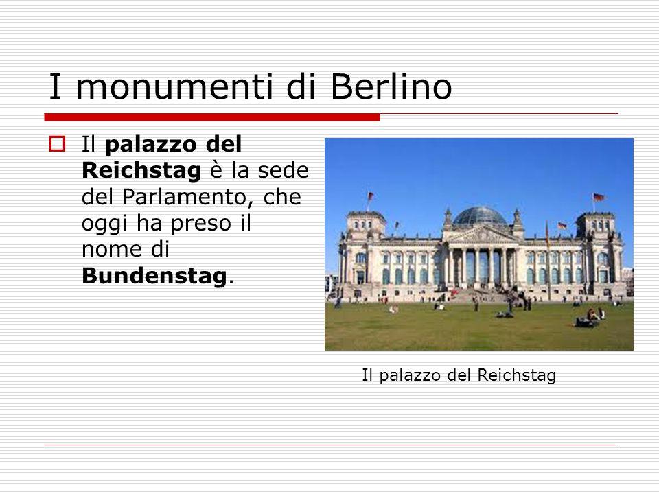 I monumenti di Berlino Il palazzo del Reichstag è la sede del Parlamento, che oggi ha preso il nome di Bundenstag.