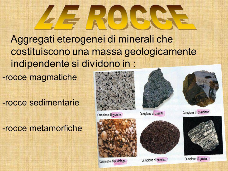 LE ROCCE Aggregati eterogenei di minerali che costituiscono una massa geologicamente indipendente si dividono in :