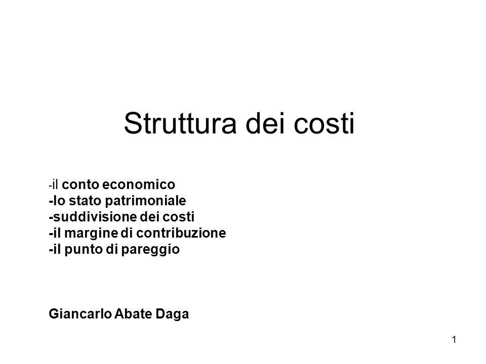 Struttura dei costi -il conto economico -lo stato patrimoniale -suddivisione dei costi -il margine di contribuzione -il punto di pareggio Giancarlo Abate Daga