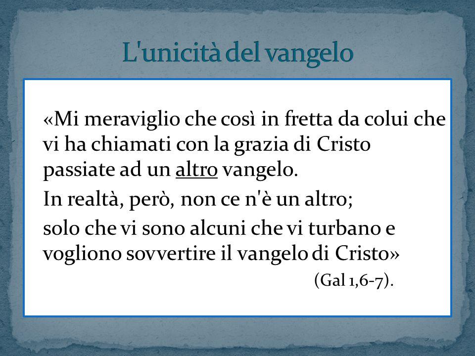 L unicità del vangelo «Mi meraviglio che così in fretta da colui che vi ha chiamati con la grazia di Cristo passiate ad un altro vangelo.