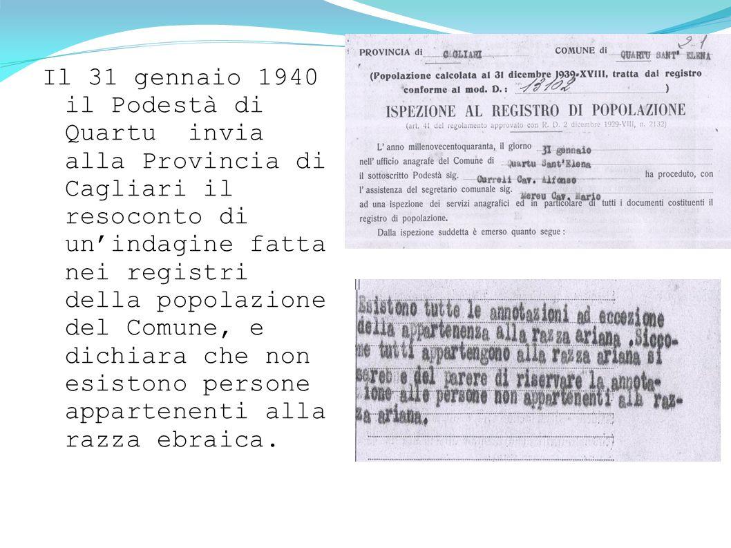 Il 31 gennaio 1940 il Podestà di Quartu invia alla Provincia di Cagliari il resoconto di un'indagine fatta nei registri della popolazione del Comune, e dichiara che non esistono persone appartenenti alla razza ebraica.