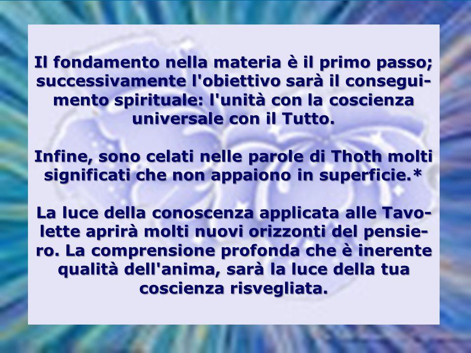 Il fondamento nella materia è il primo passo; successivamente l obiettivo sarà il consegui-mento spirituale: l unità con la coscienza universale con il Tutto.