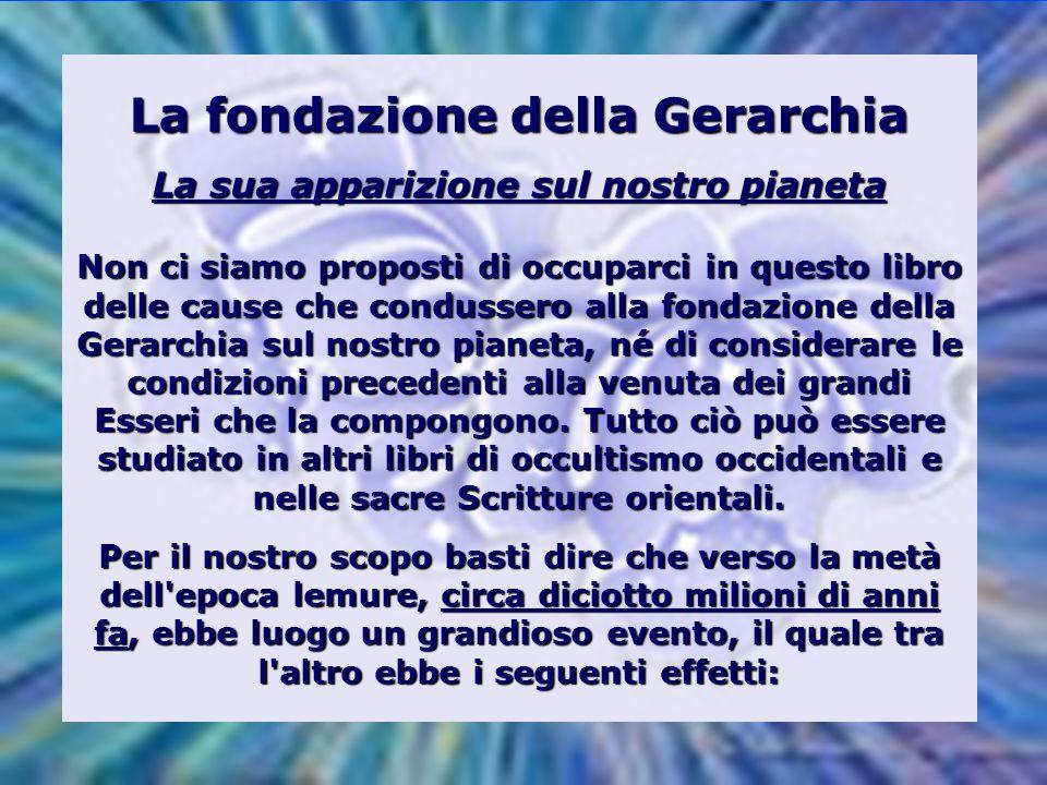 La fondazione della Gerarchia La sua apparizione sul nostro pianeta Non ci siamo proposti di occuparci in questo libro delle cause che condussero alla fondazione della Gerarchia sul nostro pianeta, né di considerare le condizioni precedenti alla venuta dei grandi Esseri che la compongono.