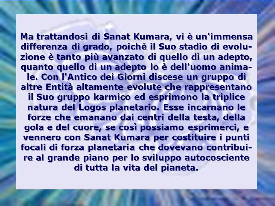 Ma trattandosi di Sanat Kumara, vi è un immensa differenza di grado, poiché il Suo stadio di evolu-zione è tanto più avanzato di quello di un adepto, quanto quello di un adepto lo è dell uomo anima-le.