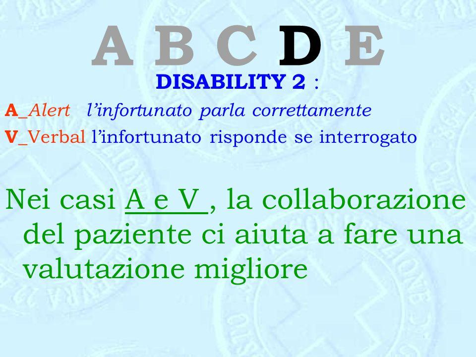A B C D E DISABILITY 2 : A_Alert l'infortunato parla correttamente. V_Verbal l'infortunato risponde se interrogato.