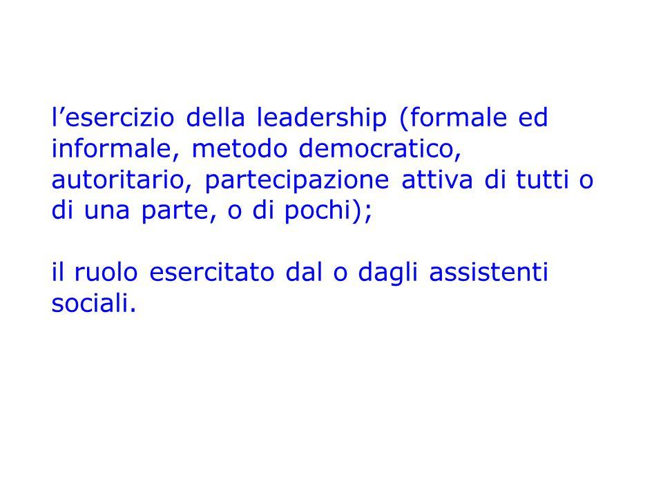 l'esercizio della leadership (formale ed informale, metodo democratico, autoritario, partecipazione attiva di tutti o di una parte, o di pochi);