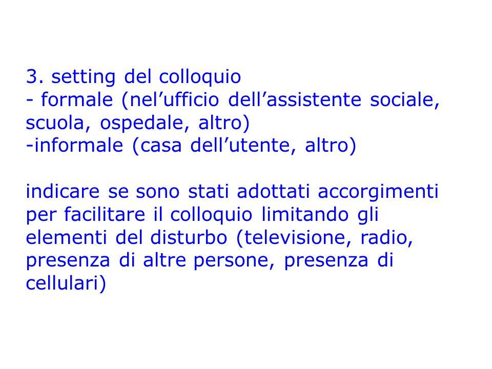 3. setting del colloquio - formale (nel'ufficio dell'assistente sociale, scuola, ospedale, altro) informale (casa dell'utente, altro)