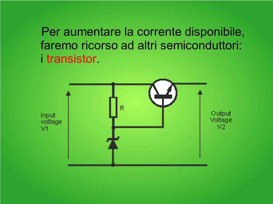 Per aumentare la corrente disponibile, faremo ricorso ad altri semiconduttori: i transistor.