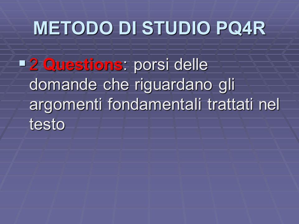 METODO DI STUDIO PQ4R 2 Questions: porsi delle domande che riguardano gli argomenti fondamentali trattati nel testo.