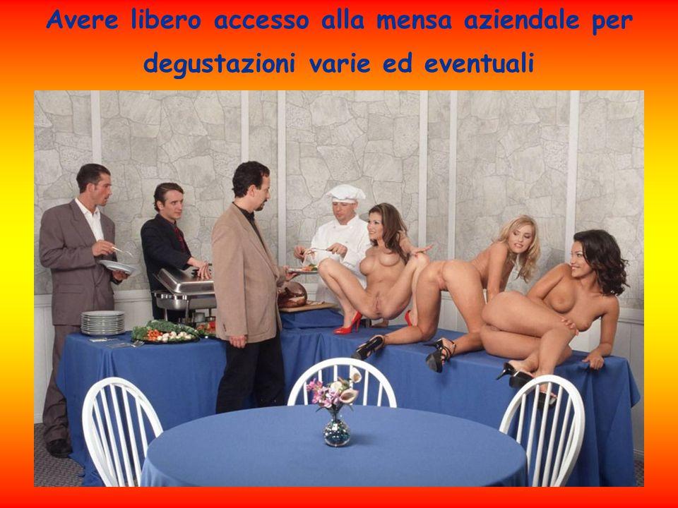 Avere libero accesso alla mensa aziendale per degustazioni varie ed eventuali