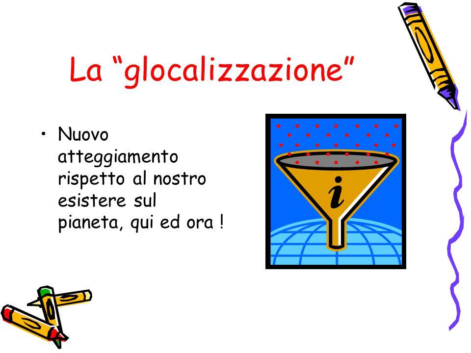 La glocalizzazione Nuovo atteggiamento rispetto al nostro esistere sul pianeta, qui ed ora !