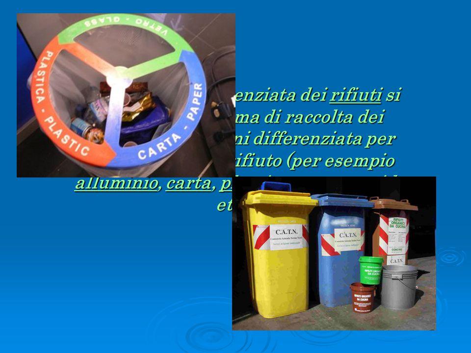Per raccolta differenziata dei rifiuti si intende un sistema di raccolta dei rifiuti solidi urbani differenziata per ogni tipologia di rifiuto (per esempio alluminio, carta, plastica, vetro, umido etc..).