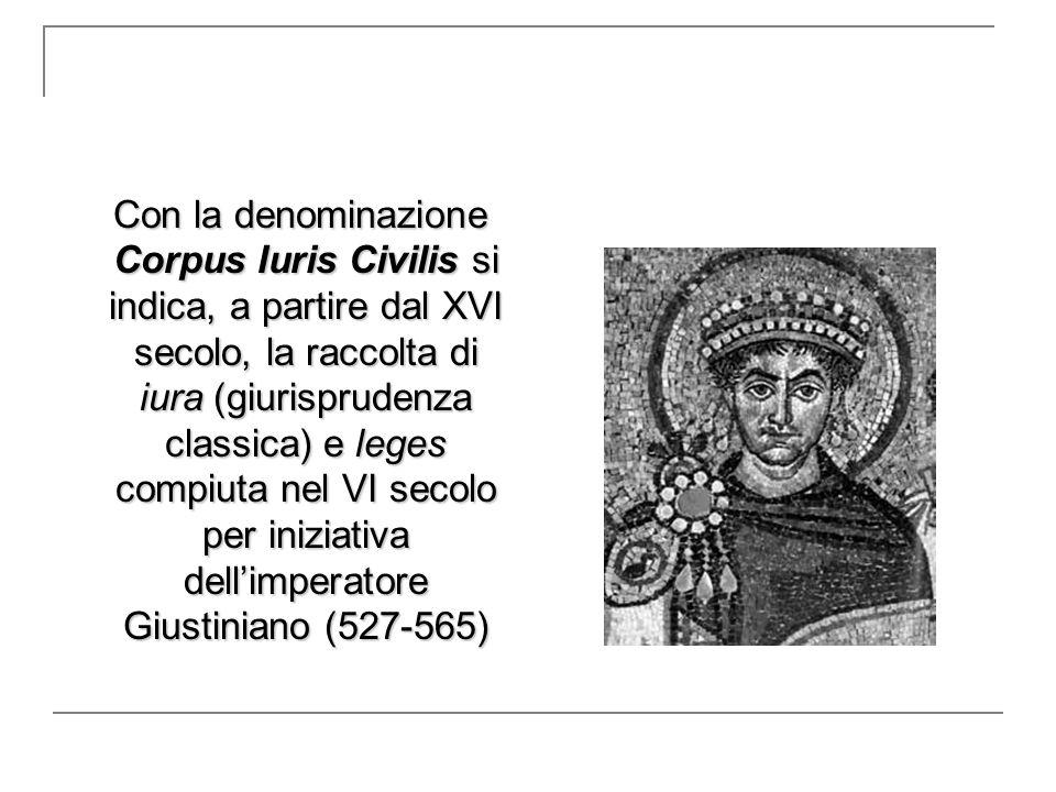 Con la denominazione Corpus Iuris Civilis si indica, a partire dal XVI secolo, la raccolta di iura (giurisprudenza classica) e leges compiuta nel VI secolo per iniziativa dell'imperatore Giustiniano (527-565)