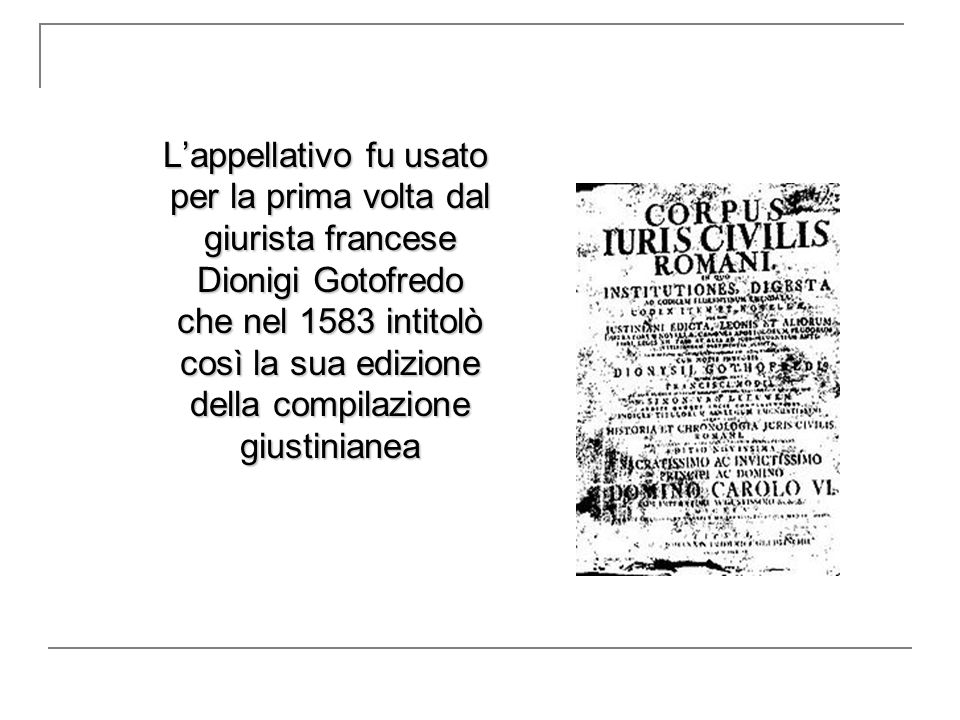 L'appellativo fu usato per la prima volta dal giurista francese Dionigi Gotofredo che nel 1583 intitolò così la sua edizione della compilazione giustinianea