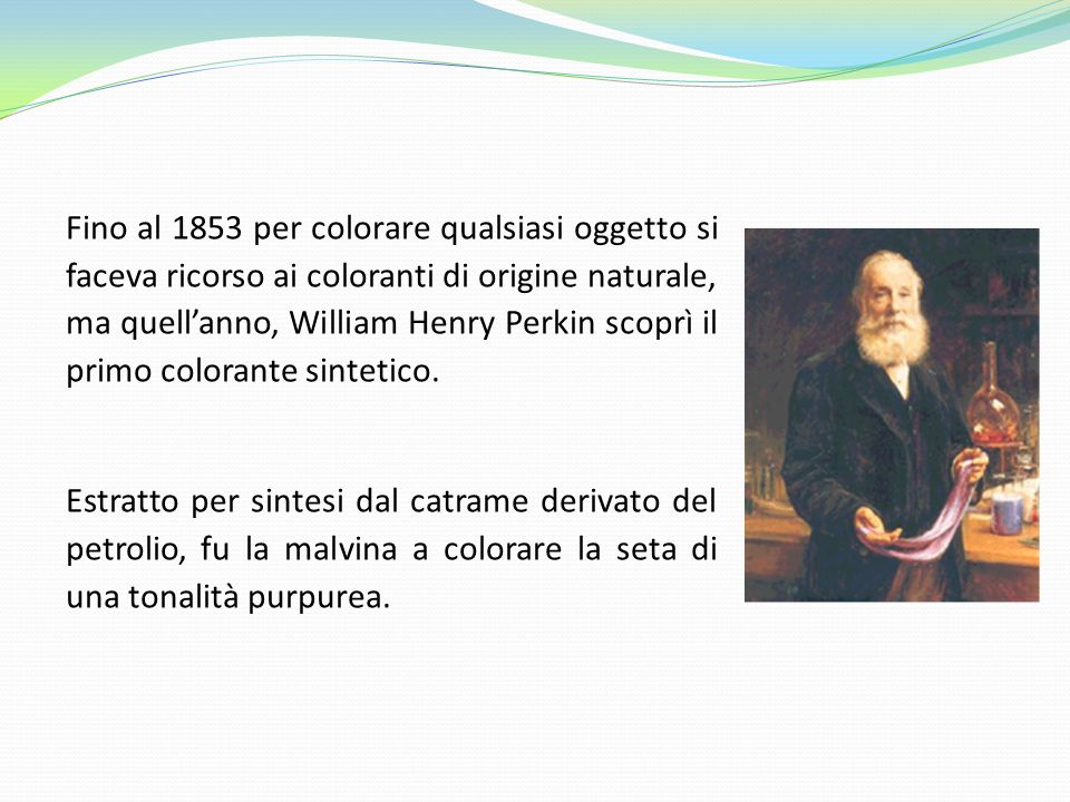Fino al 1853 per colorare qualsiasi oggetto si faceva ricorso ai coloranti di origine naturale, ma quell'anno, William Henry Perkin scoprì il primo colorante sintetico.