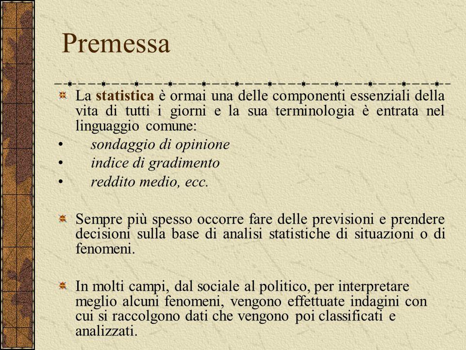 Premessa La statistica è ormai una delle componenti essenziali della vita di tutti i giorni e la sua terminologia è entrata nel linguaggio comune: